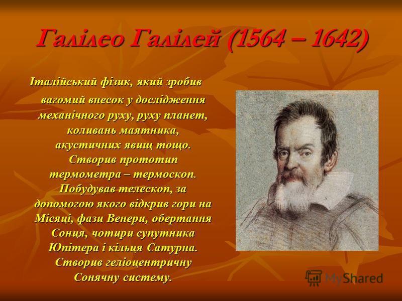 Галілео Галілей (1564 – 1642) Італійський фізик, який зробив вагомий внесок у дослідження механічного руху, руху планет, коливань маятника, акустичних явищ тощо. Створив прототип термометра – термоскоп. Побудував телескоп, за допомогою якого відкрив