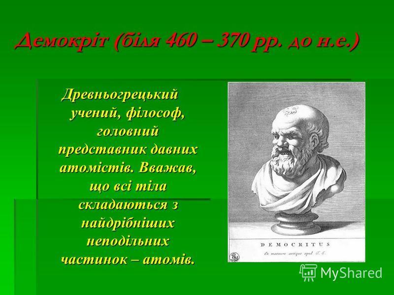 Демокріт (біля 460 – 370 рр. до н.е.) Древньогрецький учений, філософ, головний представник давних атомістів. Вважав, що всі тіла складаються з найдрібніших неподільних частинок – атомів.