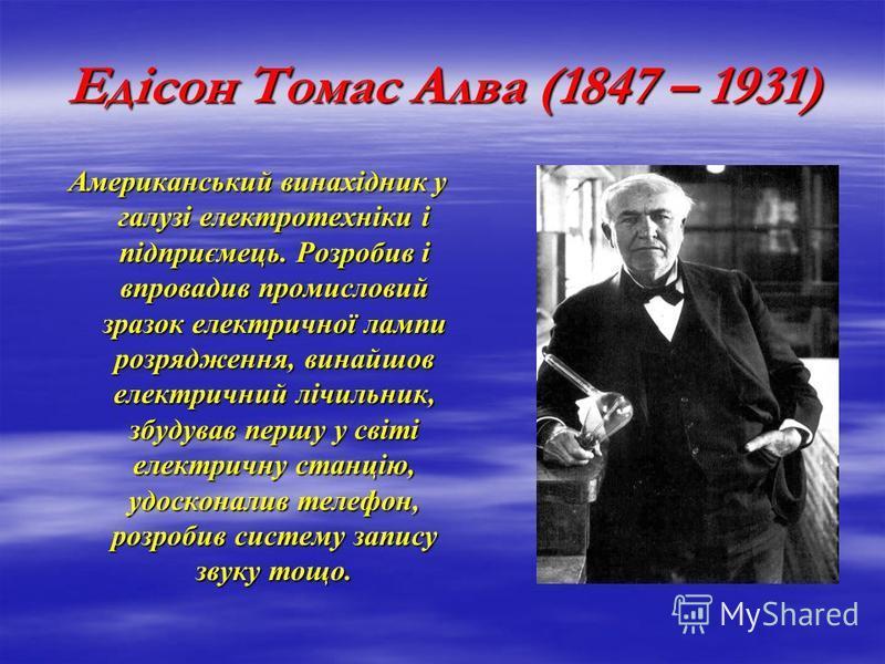 Едісон Томас Алва (1847 – 1931) Американський винахідник у галузі електротехніки і підприємець. Розробив і впровадив промисловий зразок електричної лампи розрядження, винайшов електричний лічильник, збудував першу у світі електричну станцію, удоскона