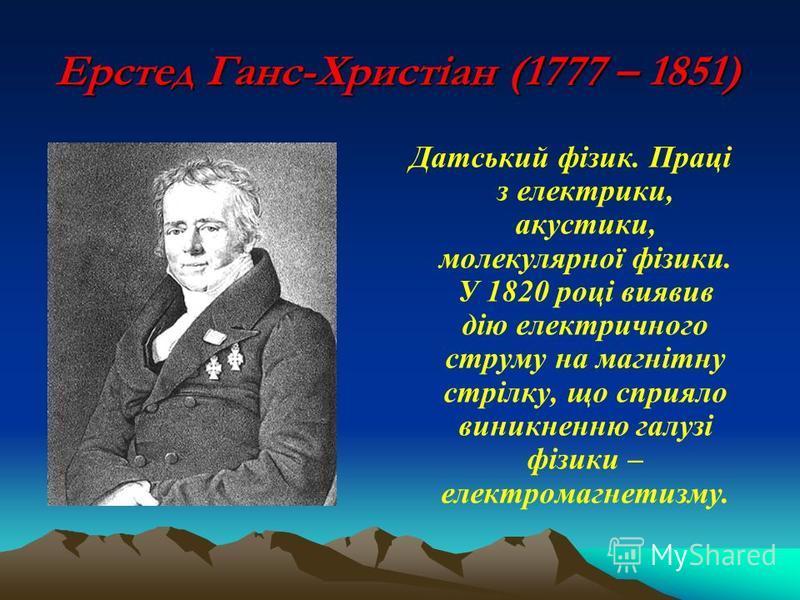 Ерстед Ганс-Христіан (1777 – 1851) Датський фізик. Праці з електрики, акустики, молекулярної фізики. У 1820 році виявив дію електричного струму на магнітну стрілку, що сприяло виникненню галузі фізики – електромагнетизму.
