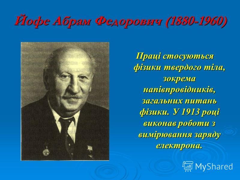 Йофе Абрам Федорович (1880-1960) Праці стосуються фізики твердого тіла, зокрема напівпровідників, загальних питань фізики. У 1913 році виконав роботи з вимірювання заряду електрона.