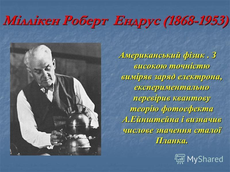 Міллікен Роберт Ендрус (1868-1953) Американський фізик. З високою точністю виміряв заряд електрона, експериментально перевірив квантову теорію фотоефекта А.Ейнштейна і визначив числове значення сталої Планка.