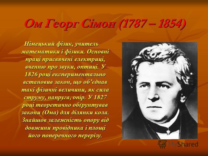 Ом Георг Сімон (1787 – 1854) Німецький фізик, учитель математики і фізики. Основні праці присвячені електриці, вченню про звуки, оптиці. У 1826 році експериментально встановив закон, що обєднав такі фізичні величини, як сила струму, напруга, опір. У