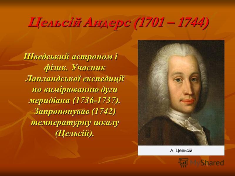 Цельсій Андерс (1701 – 1744) Шведський астроном і фізик. Учасник Лапландської експедиції по вимірюванню дуги меридіана (1736-1737). Запропонував (1742) температурну шкалу (Цельсій).