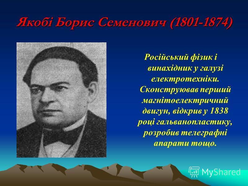 Якобі Борис Семенович (1801-1874) Російський фізик і винахідник у галузі електротехніки. Сконструював перший магнітоелектричний двигун, відкрив у 1838 році гальванопластику, розробив телеграфні апарати тощо.