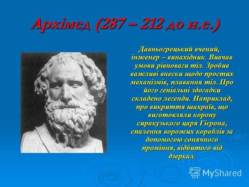 Архімед (287 – 212 до н.е.) Давньогрецький вчений, інженер – винахідник. Вивчав умови рівноваги тіл. Зробив важливі внески щодо простих механізмів, плавання тіл. Про його геніальні здогадки складено легенди. Наприклад, про викриття шахраїв, що вигото