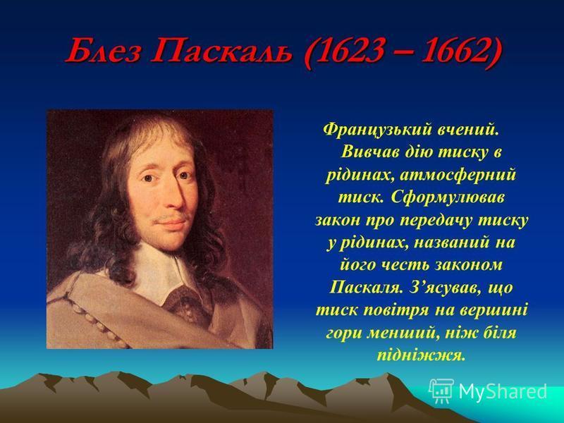 Блез Паскаль (1623 – 1662) Французький вчений. Вивчав дію тиску в рідинах, атмосферний тиск. Сформулював закон про передачу тиску у рідинах, названий на його честь законом Паскаля. Зясував, що тиск повітря на вершині гори менший, ніж біля підніжжя.