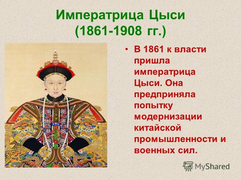 Императрица Цыси (1861-1908 гг.) В 1861 к власти пришла императрица Цыси. Она предприняла попытку модернизации китайской промышленности и военных сил.