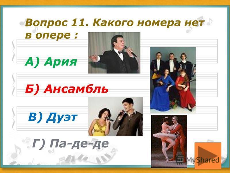 Вопрос 11. Какого номера нет в опере : А) Ария Б) Ансамбль В) Дуэт Г) Па-де-де