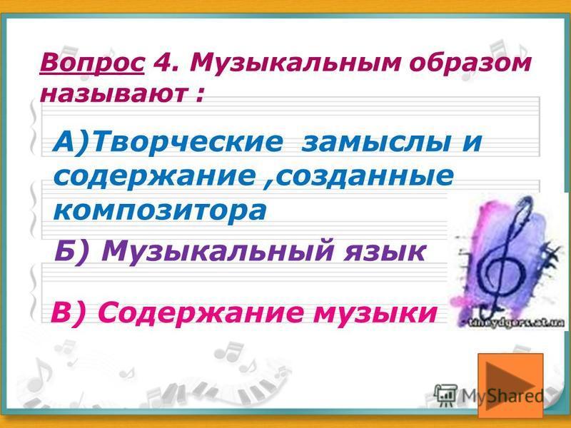 Вопрос 4. Музыкальным образом называют : А)Творческие замыслы и содержание,созданные композитора Б) Музыкальный язык В) Содержание музыки