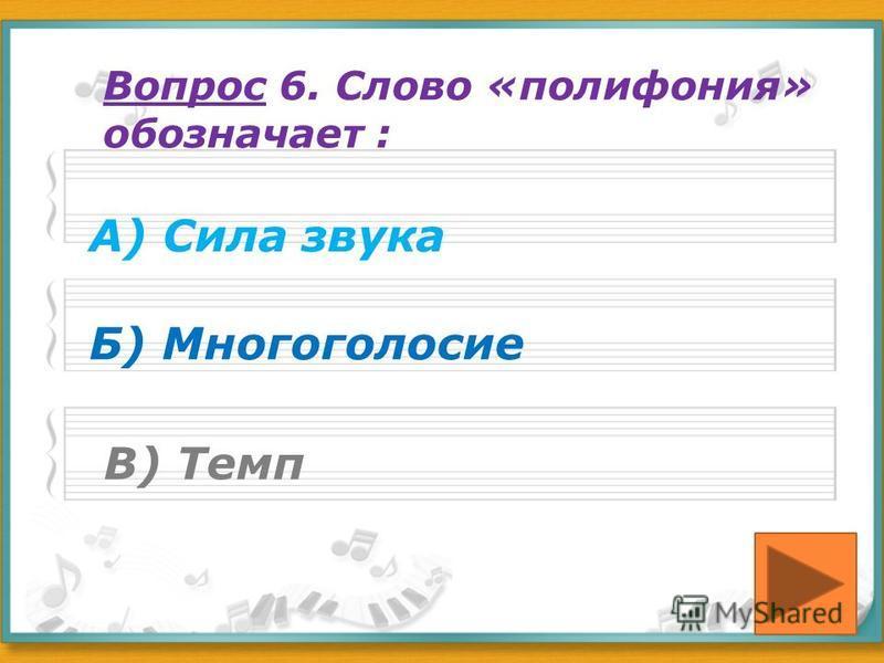 Вопрос 6. Слово «полифония» обозначает : А) Сила звука Б) Многоголосие В) Темп
