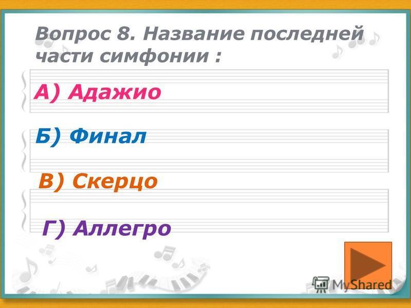 Вопрос 8. Название последней части симфонии : А) Адажио Б) Финал В) Скерцо Г) Аллегро