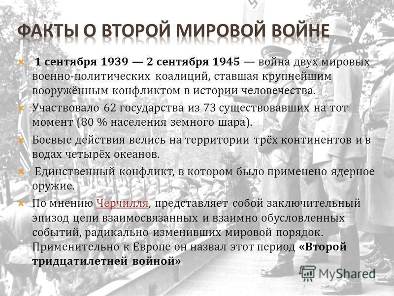 1 сентября 1939 2 сентября 1945 война двух мировых военно-политических коалиций, ставшая крупнейшим вооружённым конфликтом в истории человечества. Участвовало 62 государства из 73 существовавших на тот момент (80 % населения земного шара). Боевые дей