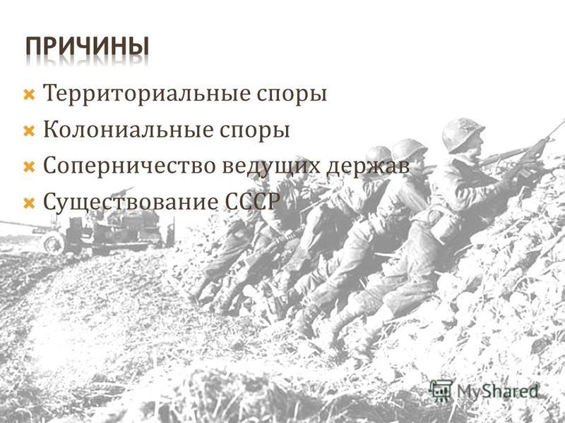 Территориальные споры Колониальные споры Соперничество ведущих держав Существование СССР