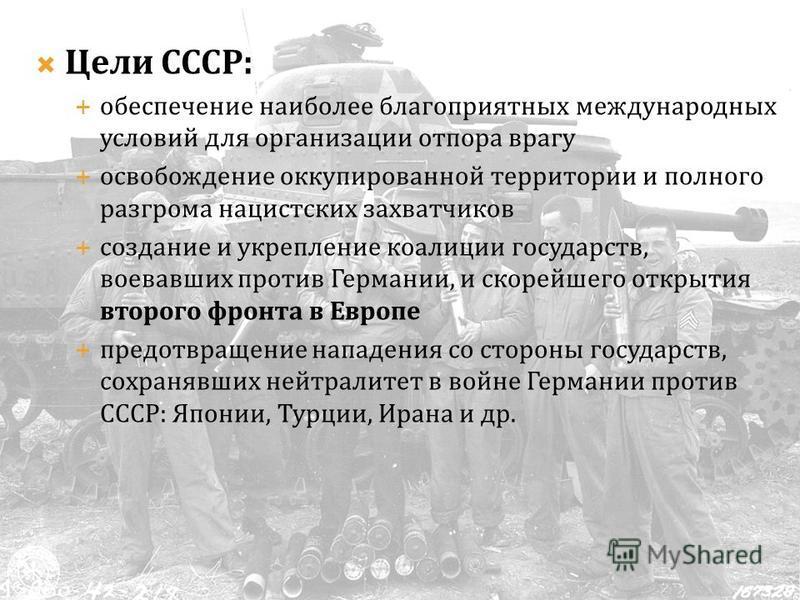Цели СССР: обеспечение наиболее благоприятных международных условий для организации отпора врагу освобождение оккупированной территории и полного разгрома нацистских захватчиков создание и укрепление коалиции государств, воевавших против Германии, и