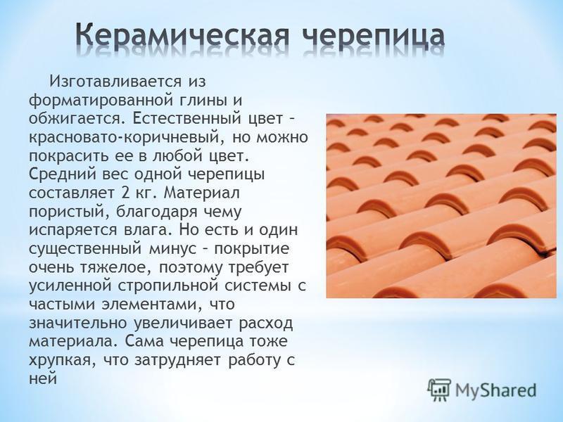 Изготавливается из форматированной глины и обжигается. Естественный цвет – красновато-коричневый, но можно покрасить ее в любой цвет. Средний вес одной черепицы составляет 2 кг. Материал пористый, благодаря чему испаряется влага. Но есть и один сущес