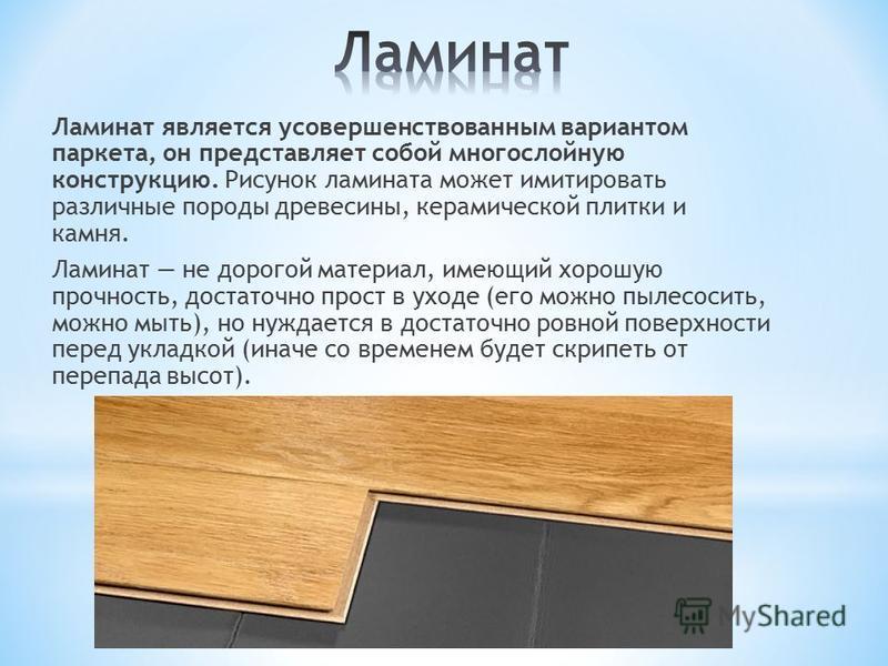 Ламинат является усовершенствованным вариантом паркета, он представляет собой многослойную конструкцию. Рисунок ламината может имитировать различные породы древесины, керамической плитки и камня. Ламинат не дорогой материал, имеющий хорошую прочность