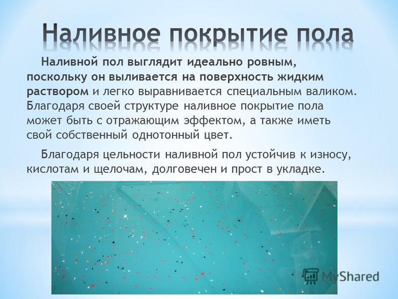 Наливной пол выглядит идеально ровным, поскольку он выливается на поверхность жидким раствором и легко выравнивается специальным валиком. Благодаря своей структуре наливное покрытие пола может быть с отражающим эффектом, а также иметь свой собственны