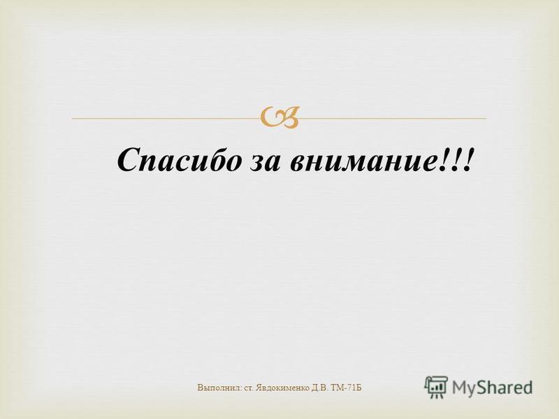 Спасибо за внимание !!! Выполнил : ст. Явдокименко Д. В. ТМ -71 Б