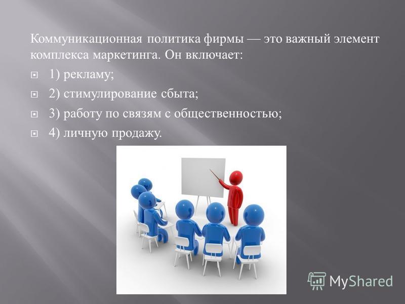 Коммуникационная политика фирмы это важный элемент комплекса маркетинга. Он включает : 1) рекламу ; 2) стимулирование сбыта ; 3) работу по связям с общественностью ; 4) личную продажу.