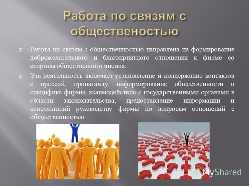Работа по связям с общественностью направлена на формирование доброжелательного и благоприятного отношения к фирме со стороны общественного мнения. Эта деятельность включает установление и поддержание контактов с прессой, пропаганду, информирование о