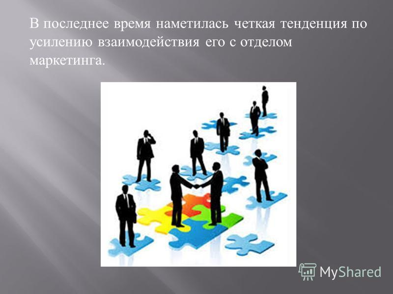 В последнее время наметилась четкая тенденция по усилению взаимодействия его с отделом маркетинга.