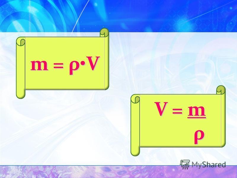 m = ρV V = m ρ