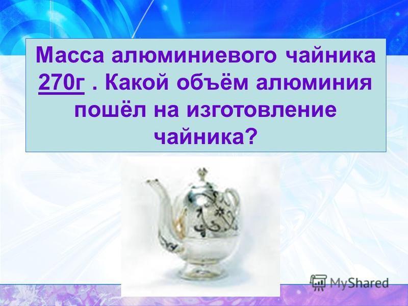 Масса алюминиевого чайника 270 г. Какой объём алюминия пошёл на изготовление чайника?