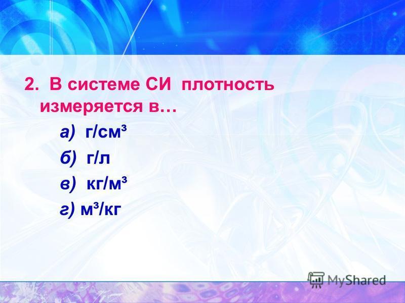 2. В системе СИ плотность измеряется в… а) г/см³ б) г/л в) кг/м³ г) м³/кг