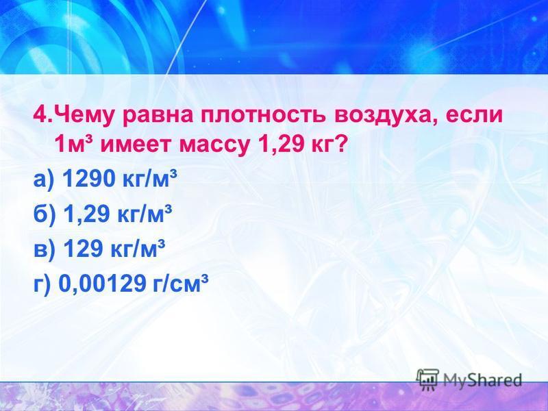 4. Чему равна плотность воздуха, если 1 м³ имеет массу 1,29 кг? а) 1290 кг/м³ б) 1,29 кг/м³ в) 129 кг/м³ г) 0,00129 г/см³