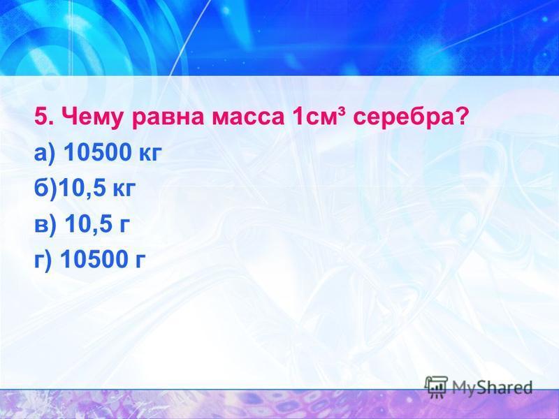 5. Чему равна масса 1 см³ серебра? а) 10500 кг б)10,5 кг в) 10,5 г г) 10500 г