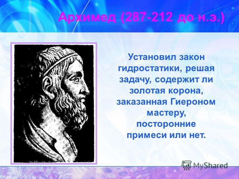 Архимед (287-212 до н.э.) Установил закон гидростатики, решая задачу, содержит ли золотая корона, заказанная Гиероном мастеру, посторонние примеси или нет.
