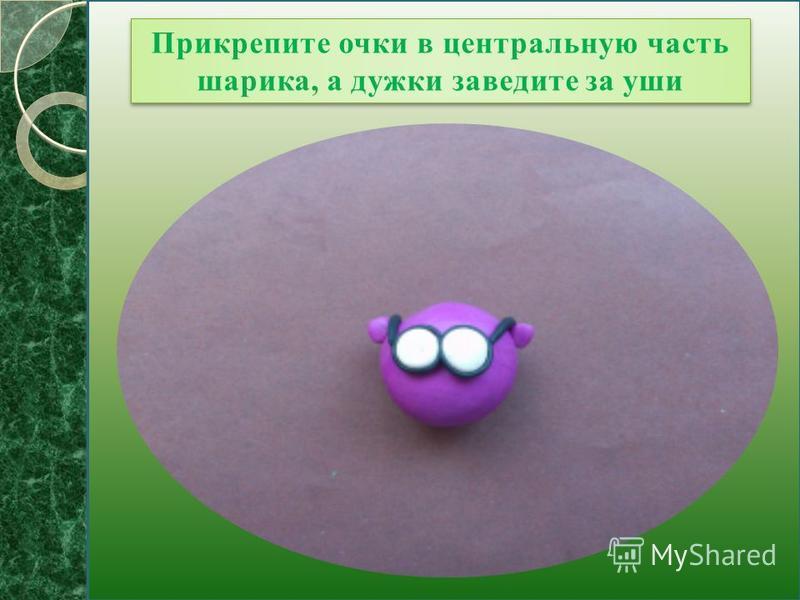 Прикрепите очки в центральную часть шарика, а дужки заведите за уши