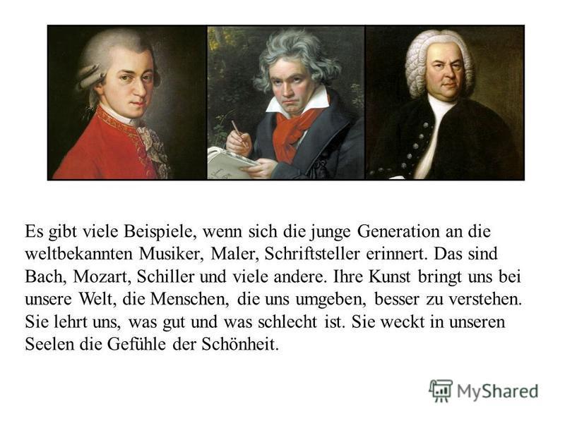 Es gibt viele Beispiele, wenn sich die junge Generation an die weltbekannten Musiker, Maler, Schriftsteller erinnert. Das sind Bach, Mozart, Schiller und viele andere. Ihre Kunst bringt uns bei unsere Welt, die Menschen, die uns umgeben, besser zu ve