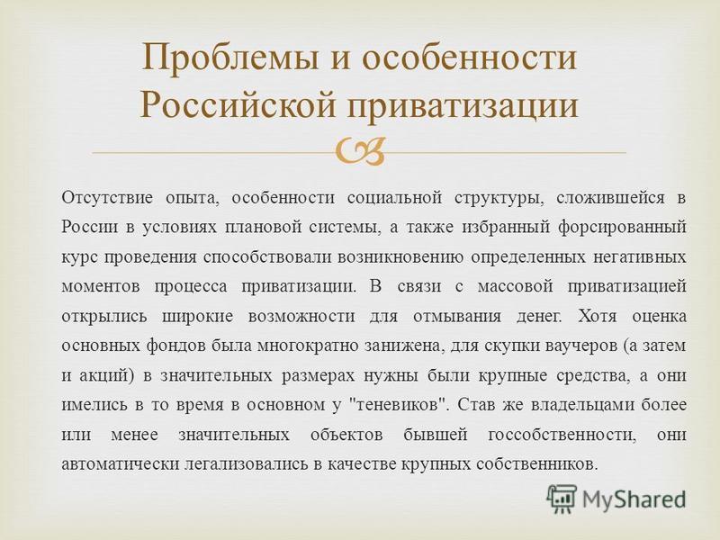 Отсутствие опыта, особенности социальной структуры, сложившейся в России в условиях плановой системы, а также избранный форсированный курс проведения способствовали возникновению определенных негативных моментов процесса приватизации. В связи с массо