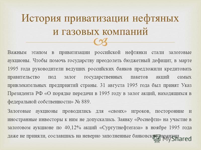Важным этапом в приватизации российской нефтянки стали залоговые аукционы. Чтобы помочь государству преодолеть бюджетный дефицит, в марте 1995 года руководители ведущих российских банков предложили кредитовать правительство под залог государственных
