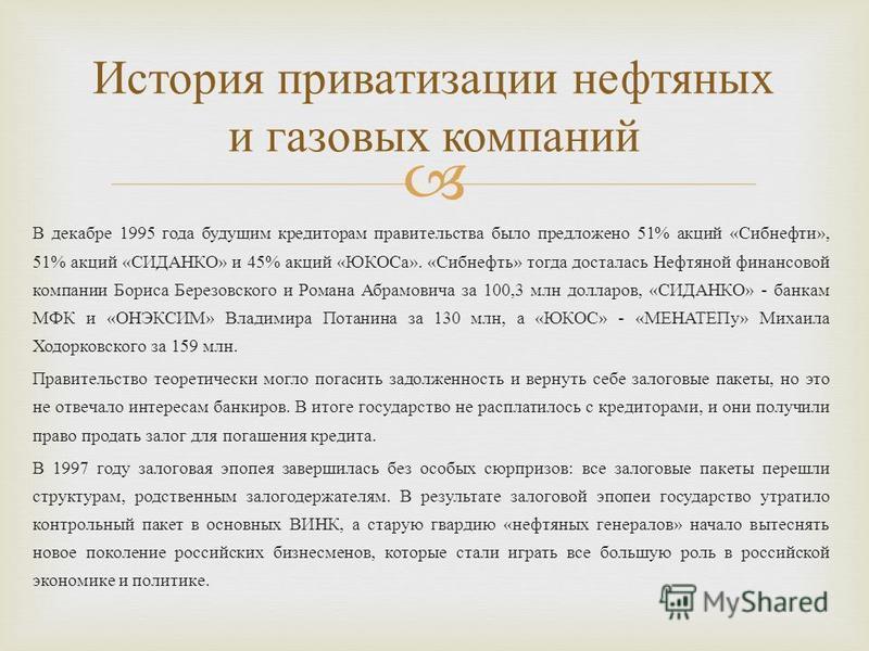 В декабре 1995 года будущим кредиторам правительства было предложено 51% акций «Сибнефти», 51% акций «СИДАНКО» и 45% акций «ЮКОСа». «Сибнефть» тогда досталась Нефтяной финансовой компании Бориса Березовского и Романа Абрамовича за 100,3 млн долларов,