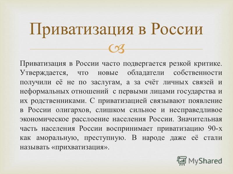 Приватизация в России часто подвергается резкой критике. Утверждается, что новые обладатели собственности получили её не по заслугам, а за счёт личных связей и неформальных отношений с первыми лицами государства и их родственниками. С приватизацией с