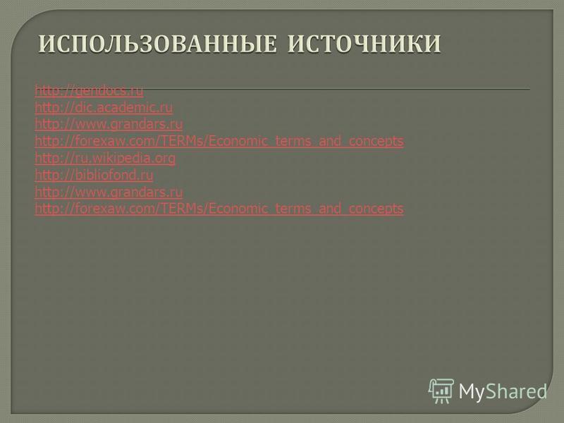 http://gendocs.ru http://dic.academic.ru http://www.grandars.ru http://forexaw.com/TERMs/Economic_terms_and_concepts http://ru.wikipedia.org http://bibliofond.ru http://www.grandars.ru http://forexaw.com/TERMs/Economic_terms_and_concepts