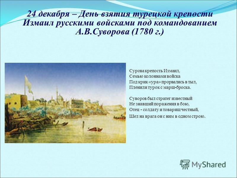 24 декабря – День взятия турецкой крепости Измаил русскими войсками под командованием А.В.Суворова (1780 г.) Сурова крепость Измаил, Семью колоннами войска Под крик «ура» прорвались в тыл, Пленили турок с марш-броска. Суворов был стратег известный Не
