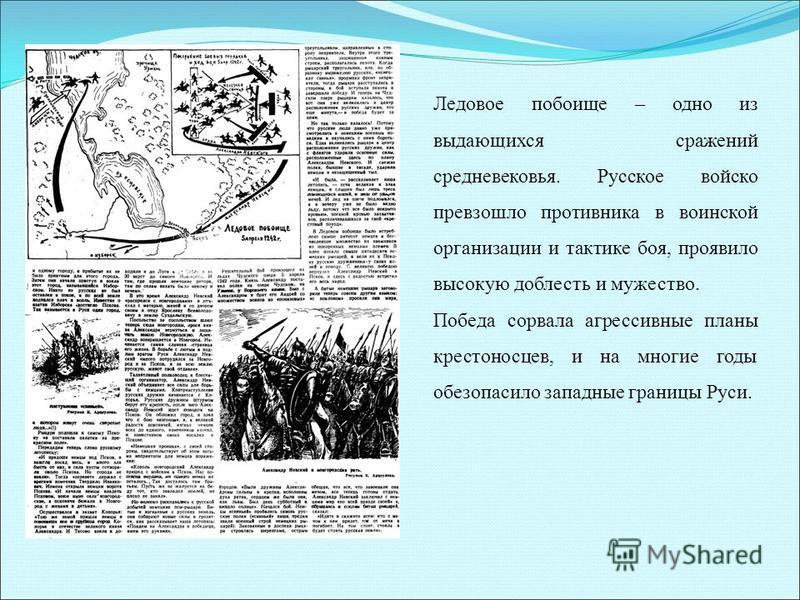Ледовое побоище – одно из выдающихся сражений средневековья. Русское войско превзошло противника в воинской организации и тактике боя, проявило высокую доблесть и мужество. Победа сорвала агрессивные планы крестоносцев, и на многие годы обезопасило з