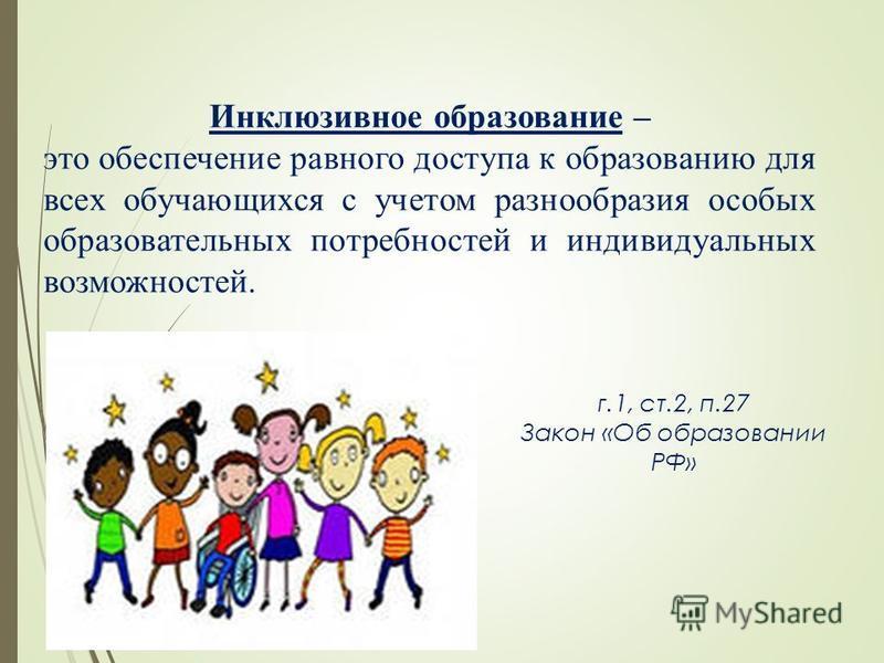 Инклюзивное образование – это обеспечение равного доступа к образованию для всех обучающихся с учетом разнообразия особых образовательных потребностей и индивидуальных возможностей. г.1, ст.2, п.27 Закон «Об образовании РФ»