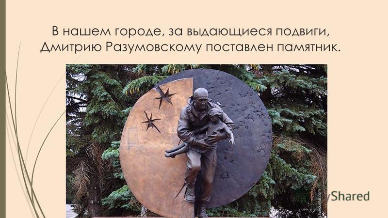 В нашем городе, за выдающиеся подвиги, Дмитрию Разумовскому поставлен памятник.