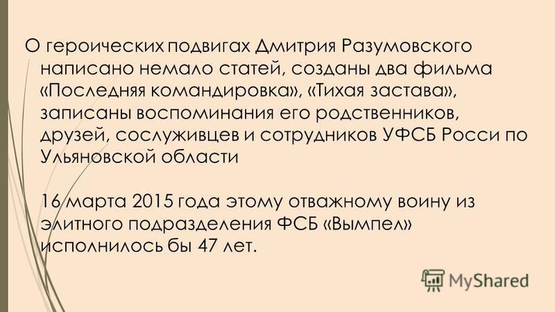О героических подвигах Дмитрия Разумовского написано немало статей, созданы два фильма «Последняя командировка», «Тихая застава», записаны воспоминания его родственников, друзей, сослуживцев и сотрудников УФСБ Росси по Ульяновской области 16 марта 20
