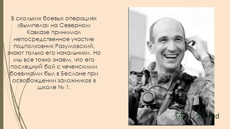 В скольких боевых операциях «Вымпела» на Северном Кавказе принимал непосредственное участие подполковник Разумовский, знают только его начальники. Но мы все точно знаем, что его последний бой с чеченскими боевиками был в Беслане при освобождении зало