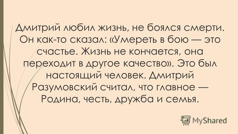 Дмитрий любил жизнь, не боялся смерти. Он как-то сказал: «Умереть в бою это счастье. Жизнь не кончается, она переходит в другое качество». Это был настоящий человек. Дмитрий Разумовский считал, что главное Родина, честь, дружба и семья.