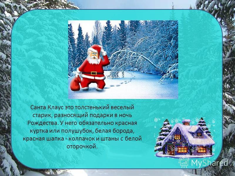 Санта Клаус это толстенький веселый старик, разносящий подарки в ночь Рождества. У него обязательно красная куртка или полушубок, белая борода, красная шапка - колпачок и штаны с белой оторочкой.