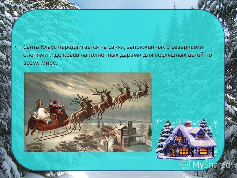 Санта Клаус передвигается на санях, запряженных 9 северными оленями и до краев наполненных дарами для послушных детей по всему миру.
