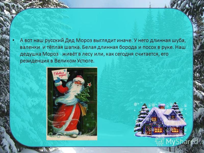А вот наш русский Дед Мороз выглядит иначе. У него длинная шуба, валенки и тёплая шапка. Белая длинная борода и посох в руке. Наш дедушка Мороз живёт в лесу или, как сегодня считается, его резиденция в Великом Устюге.