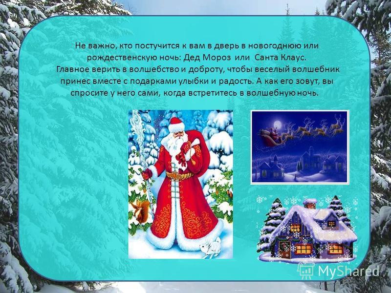 Не важно, кто постучится к вам в дверь в новогоднюю или рождественскую ночь: Дед Мороз или Санта Клаус. Главное верить в волшебство и доброту, чтобы веселый волшебник принес вместе с подарками улыбки и радость. А как его зовут, вы спросите у него сам
